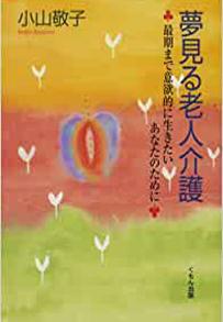 小山敬子:夢見る老人介護 : 最期まで意欲的に生きたいあなたのために