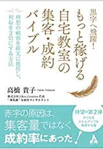 高橋 貴子:黒字へ飛躍! もっと稼げる自宅教室の集客・成約バイブル: 理想の顧客を確実に獲得し、利益を2倍にする方法